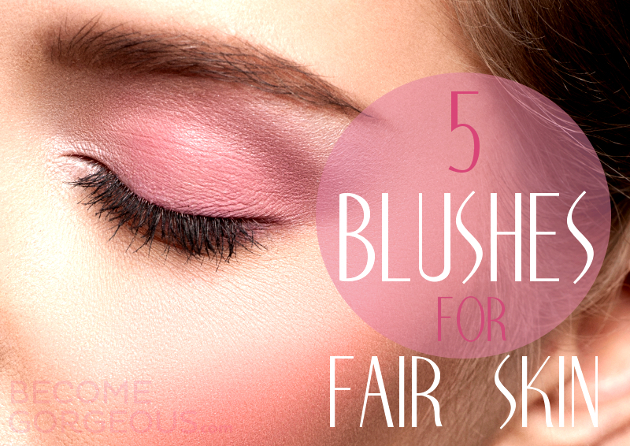 5 Amazing Blushes for Fair Skin